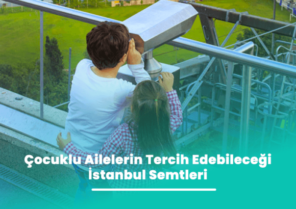 Çocuklu Ailelerin Tercih Edeceği İstanbul Semtleri