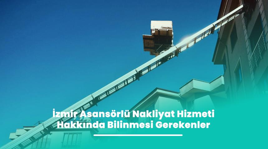 İzmir Asansörlü Nakliyat Hizmeti Hakkında Bilinmesi Gerekenler